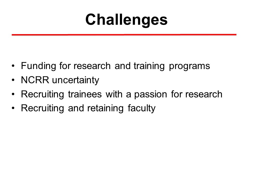 Challenges Funding for research and training programs NCRR uncertainty Recruiting trainees with a passion for research Recruiting and retaining facult