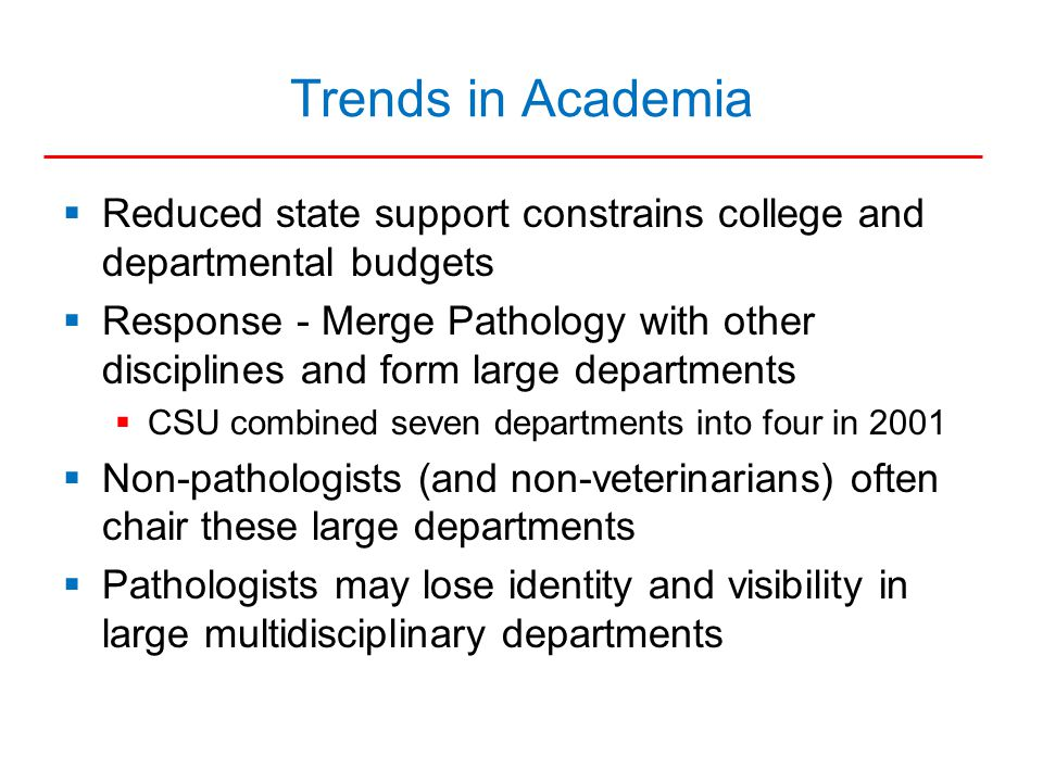 Trends in Academia  Reduced state support constrains college and departmental budgets  Response - Merge Pathology with other disciplines and form large departments  CSU combined seven departments into four in 2001  Non-pathologists (and non-veterinarians) often chair these large departments  Pathologists may lose identity and visibility in large multidisciplinary departments