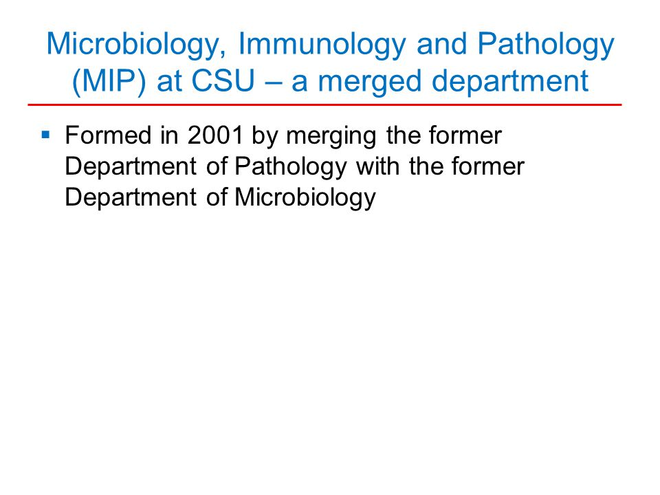 Microbiology, Immunology and Pathology (MIP) at CSU – a merged department  Formed in 2001 by merging the former Department of Pathology with the former Department of Microbiology