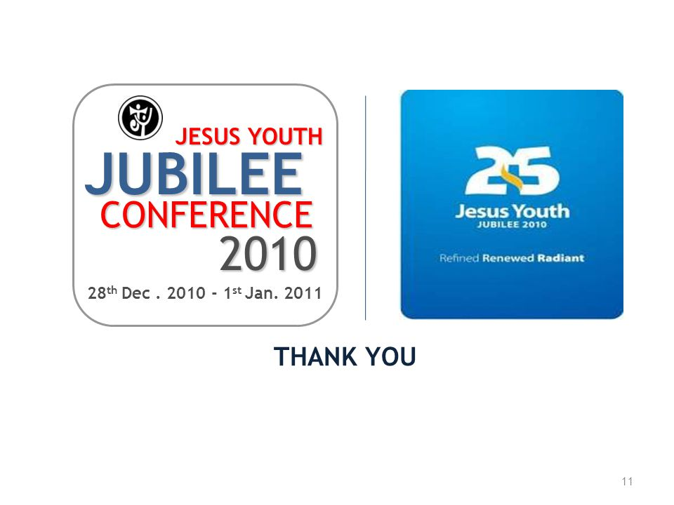 11 THANK YOU JUBILEE CONFERENCE 2010 28 th Dec. 2010 - 1 st Jan. 2011 JESUS YOUTH