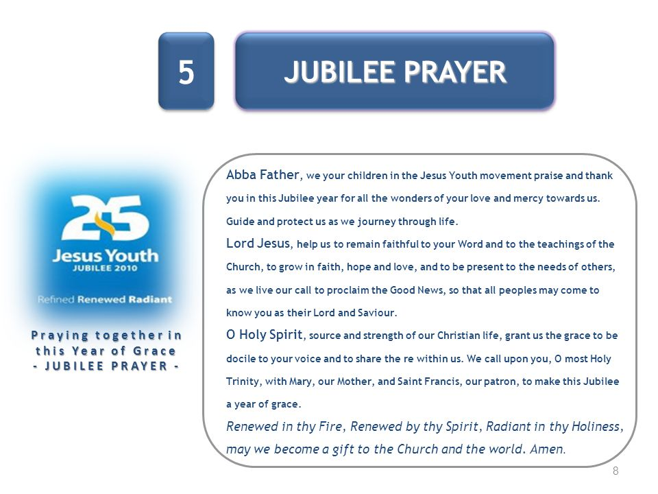 8 Praying together in this Year of Grace - JUBILEE PRAYER - 5 JUBILEE PRAYER Abba Father, we your children in the Jesus Youth movement praise and than