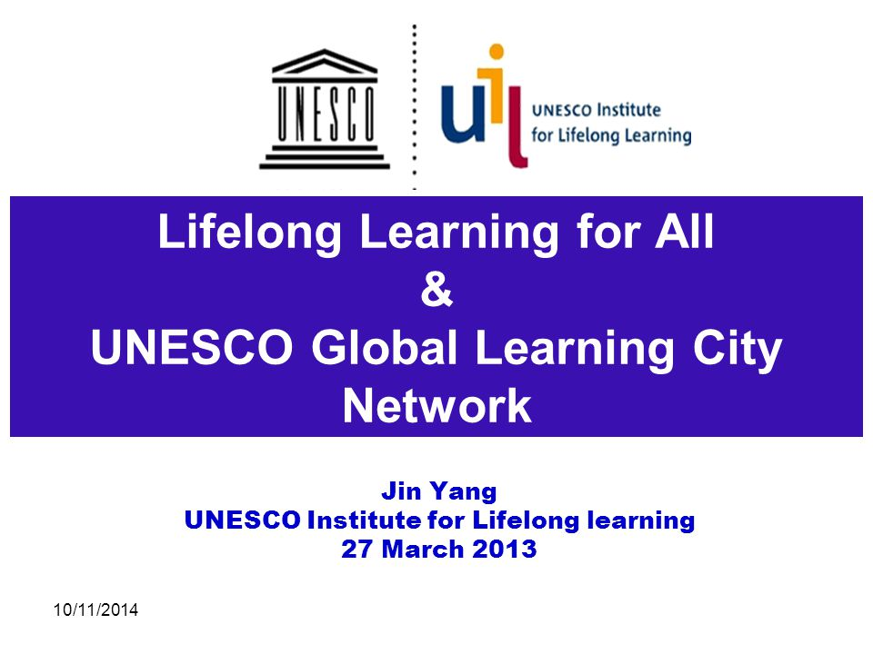 Lifelong Learning for All & UNESCO Global Learning City Network Jin Yang UNESCO Institute for Lifelong learning 27 March 2013 10/11/2014