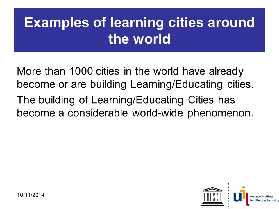 Examples of learning cities around the world More than 1000 cities in the world have already become or are building Learning/Educating cities.