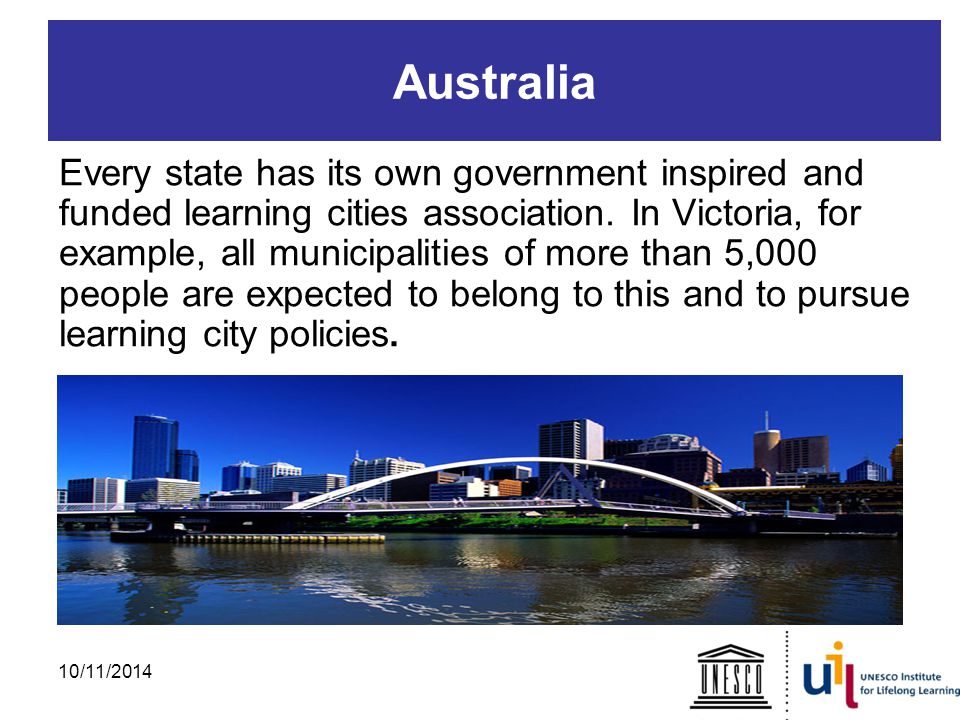 Australia Every state has its own government inspired and funded learning cities association.