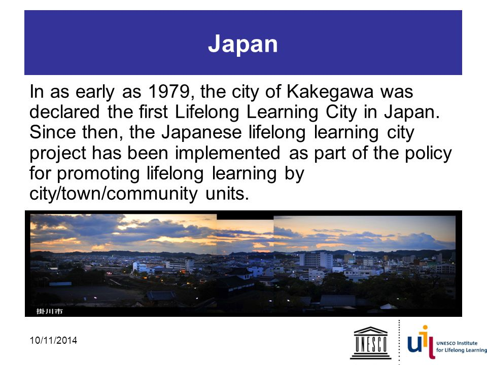 Japan In as early as 1979, the city of Kakegawa was declared the first Lifelong Learning City in Japan.