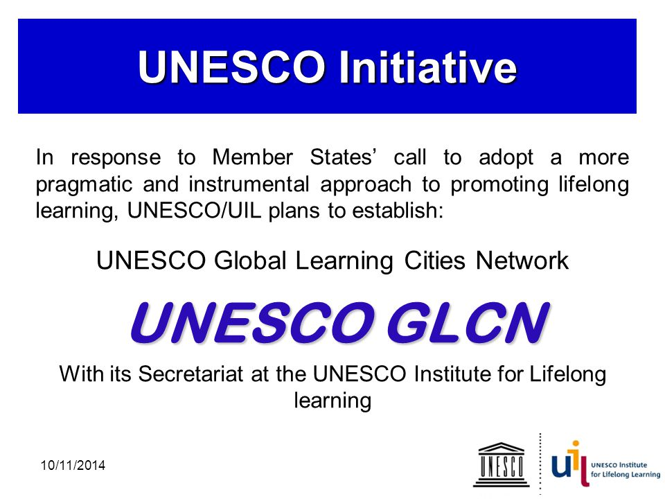 UNESCO Initiative In response to Member States' call to adopt a more pragmatic and instrumental approach to promoting lifelong learning, UNESCO/UIL plans to establish: UNESCO Global Learning Cities Network UNESCO GLCN With its Secretariat at the UNESCO Institute for Lifelong learning 10/11/2014