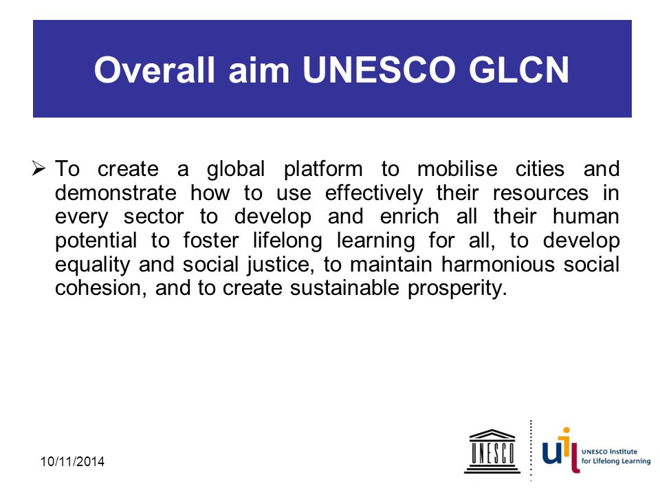 Overall aim UNESCO GLCN  To create a global platform to mobilise cities and demonstrate how to use effectively their resources in every sector to develop and enrich all their human potential to foster lifelong learning for all, to develop equality and social justice, to maintain harmonious social cohesion, and to create sustainable prosperity.