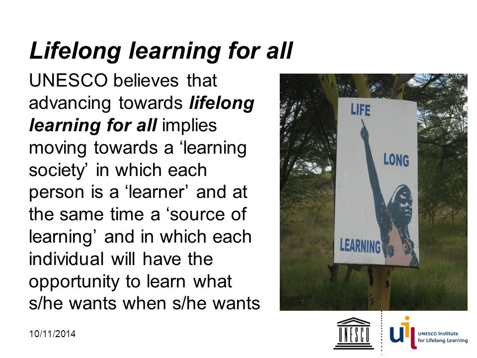 Lifelong learning for all UNESCO believes that advancing towards lifelong learning for all implies moving towards a 'learning society' in which each person is a 'learner' and at the same time a 'source of learning' and in which each individual will have the opportunity to learn what s/he wants when s/he wants 10/11/2014