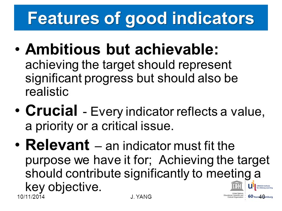 Features of good indicators Ambitious but achievable: achieving the target should represent significant progress but should also be realistic Crucial - Every indicator reflects a value, a priority or a critical issue.