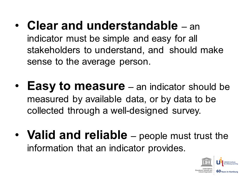Clear and understandable – an indicator must be simple and easy for all stakeholders to understand, and should make sense to the average person.
