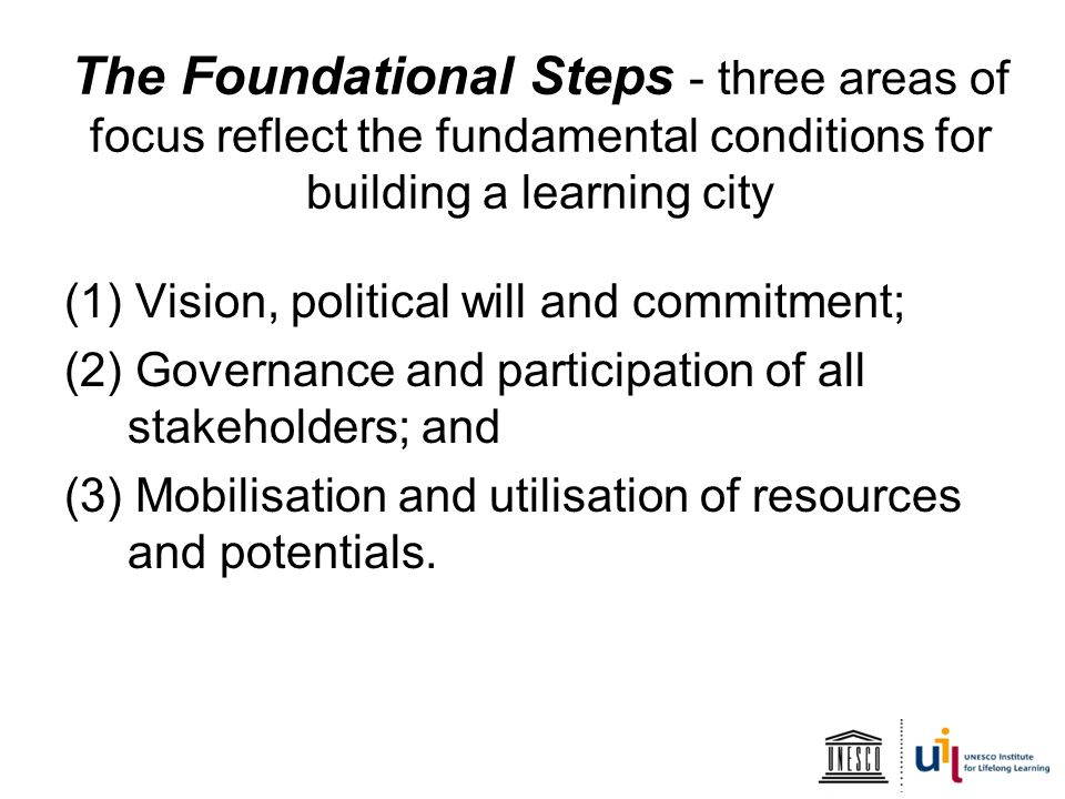 The Foundational Steps - three areas of focus reflect the fundamental conditions for building a learning city (1) Vision, political will and commitment; (2) Governance and participation of all stakeholders; and (3) Mobilisation and utilisation of resources and potentials.