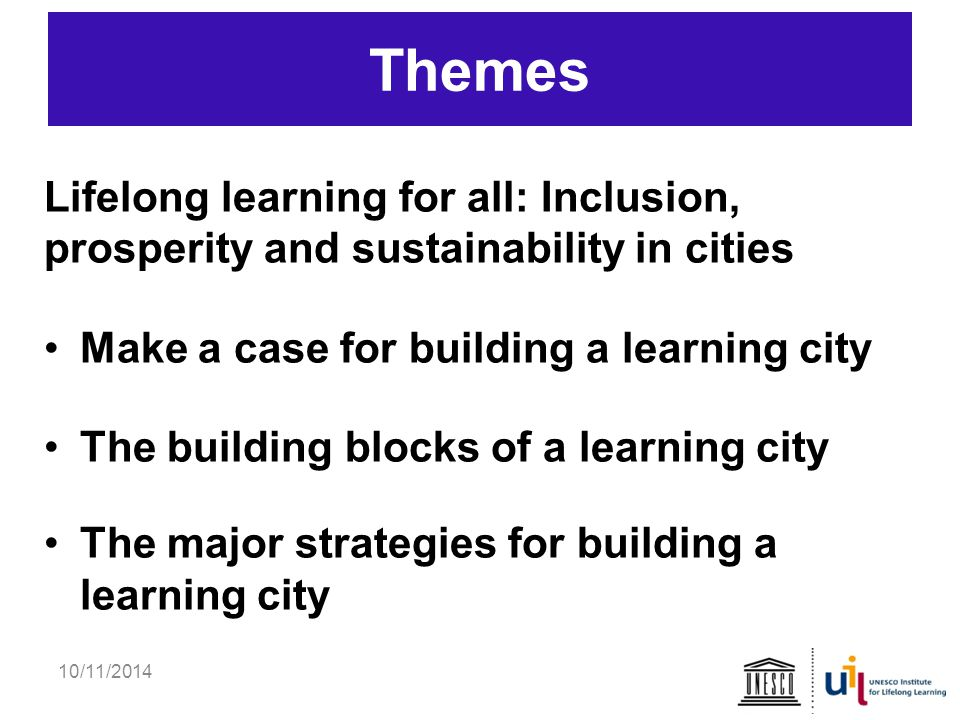 Themes Lifelong learning for all: Inclusion, prosperity and sustainability in cities Make a case for building a learning city The building blocks of a learning city The major strategies for building a learning city