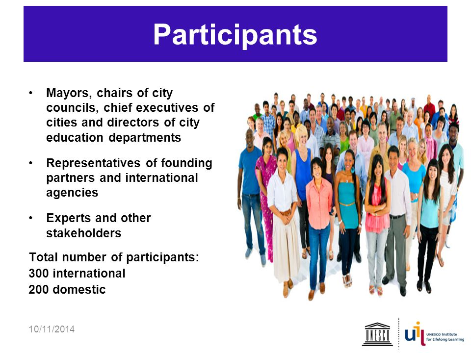 D p Mayors, chairs of city councils, chief executives of cities and directors of city education departments Representatives of founding partners and international agencies Experts and other stakeholders Total number of participants: 300 international 200 domestic 10/11/2014 Participants