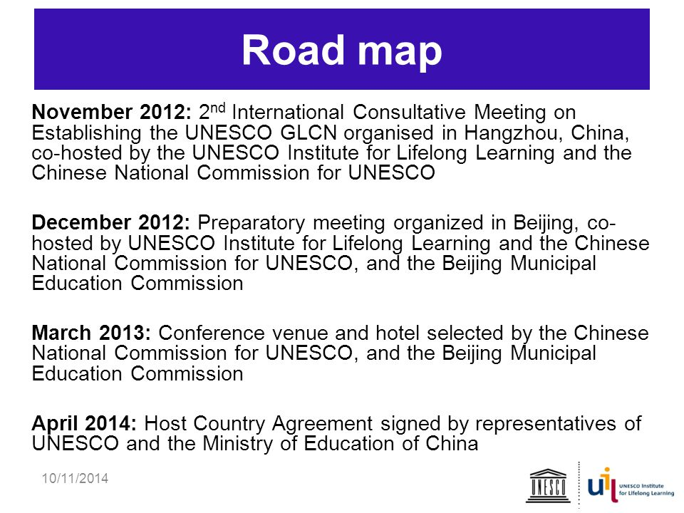 10/11/2014 Road map November 2012: 2 nd International Consultative Meeting on Establishing the UNESCO GLCN organised in Hangzhou, China, co-hosted by the UNESCO Institute for Lifelong Learning and the Chinese National Commission for UNESCO December 2012: Preparatory meeting organized in Beijing, co- hosted by UNESCO Institute for Lifelong Learning and the Chinese National Commission for UNESCO, and the Beijing Municipal Education Commission March 2013: Conference venue and hotel selected by the Chinese National Commission for UNESCO, and the Beijing Municipal Education Commission April 2014: Host Country Agreement signed by representatives of UNESCO and the Ministry of Education of China