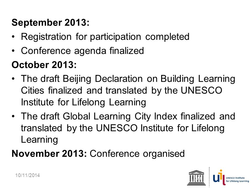 10/11/2014 September 2013: Registration for participation completed Conference agenda finalized October 2013: The draft Beijing Declaration on Building Learning Cities finalized and translated by the UNESCO Institute for Lifelong Learning The draft Global Learning City Index finalized and translated by the UNESCO Institute for Lifelong Learning November 2013: Conference organised