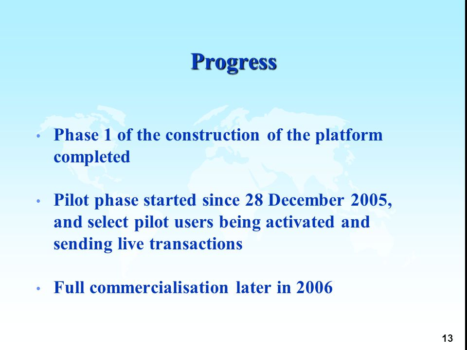 13 Progress Phase 1 of the construction of the platform completed Pilot phase started since 28 December 2005, and select pilot users being activated and sending live transactions Full commercialisation later in 2006