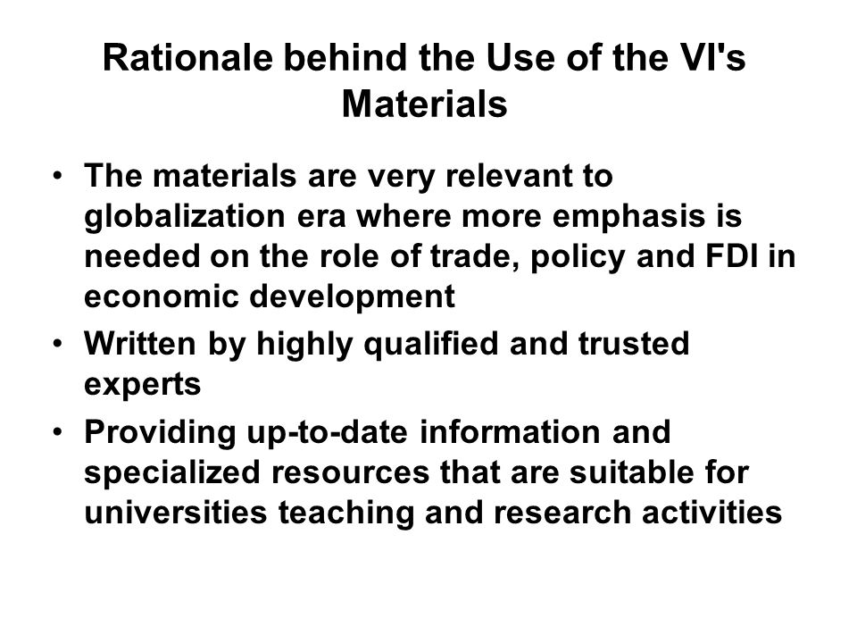 Rationale behind the Use of the VI s Materials The materials are very relevant to globalization era where more emphasis is needed on the role of trade, policy and FDI in economic development Written by highly qualified and trusted experts Providing up-to-date information and specialized resources that are suitable for universities teaching and research activities