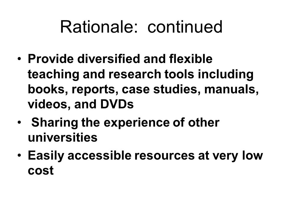 Rationale: continued Provide diversified and flexible teaching and research tools including books, reports, case studies, manuals, videos, and DVDs Sh