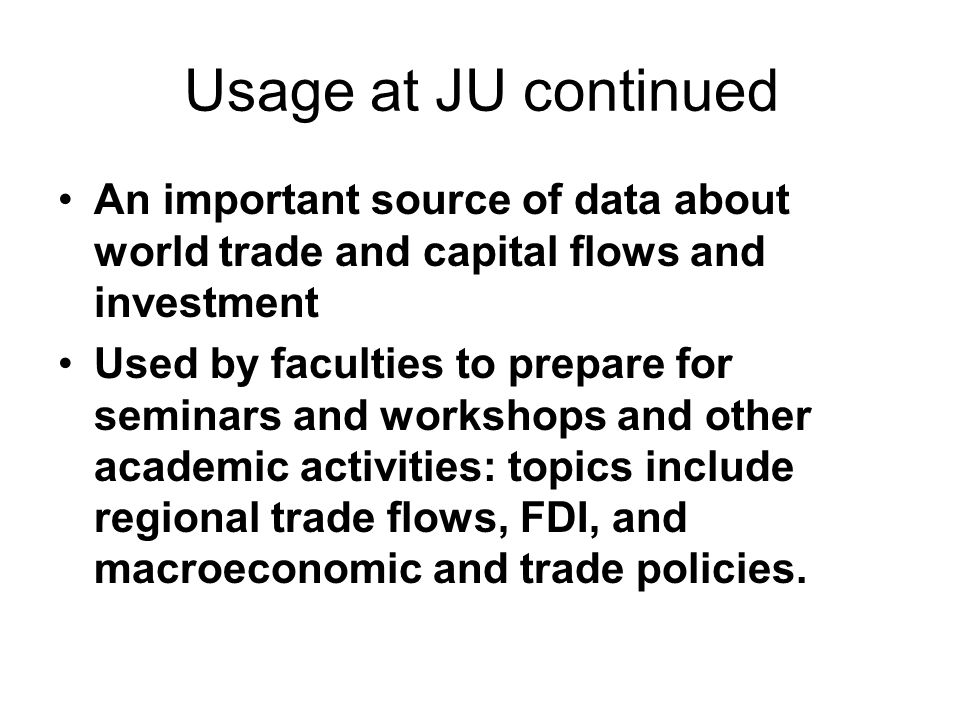 Usage at JU continued An important source of data about world trade and capital flows and investment Used by faculties to prepare for seminars and workshops and other academic activities: topics include regional trade flows, FDI, and macroeconomic and trade policies.