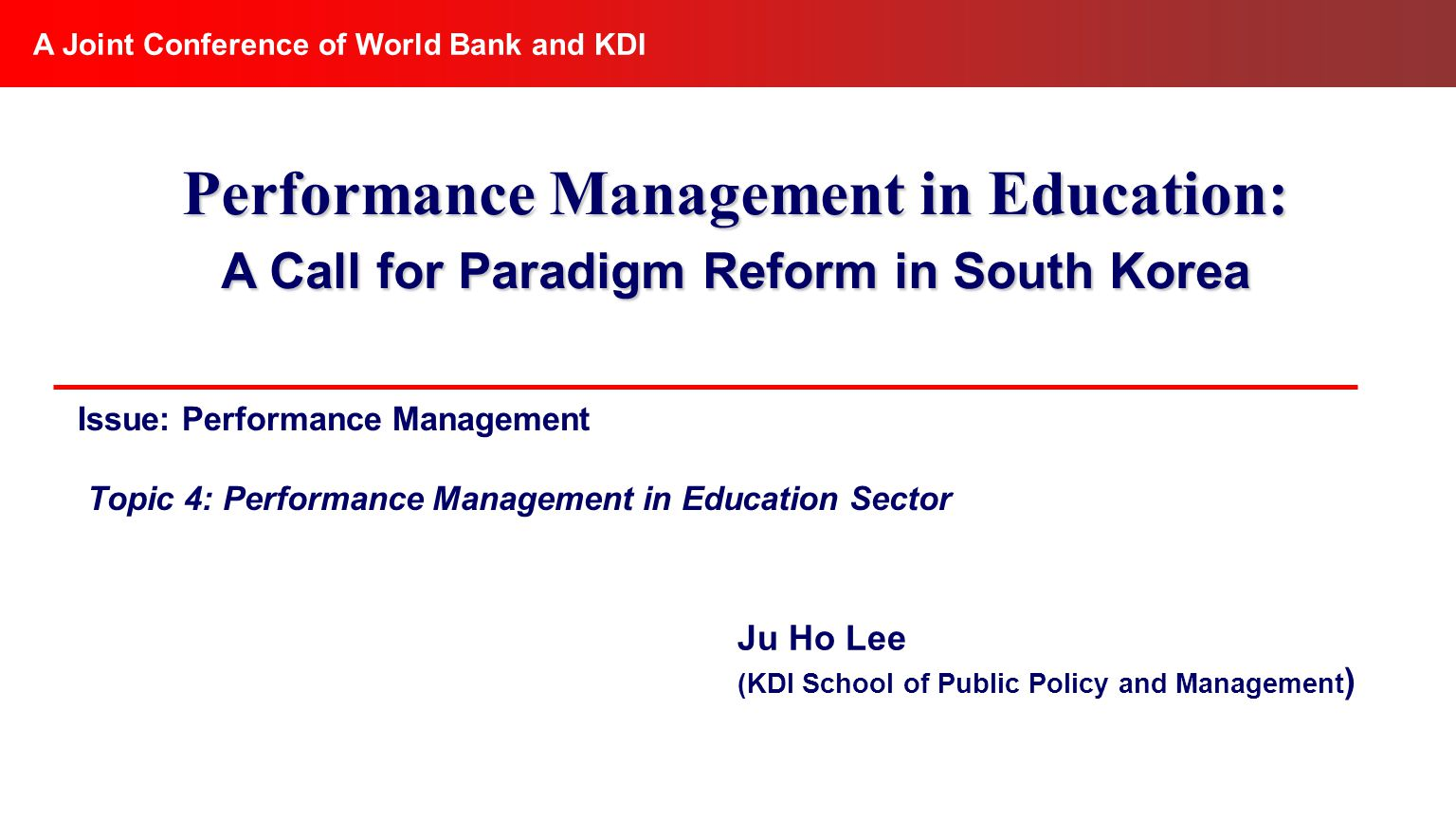 Issue: Performance Management Topic 4: Performance Management in Education Sector A Joint Conference of World Bank and KDI Performance Management in Education: A Call for Paradigm Reform in South Korea Ju Ho Lee (KDI School of Public Policy and Management )