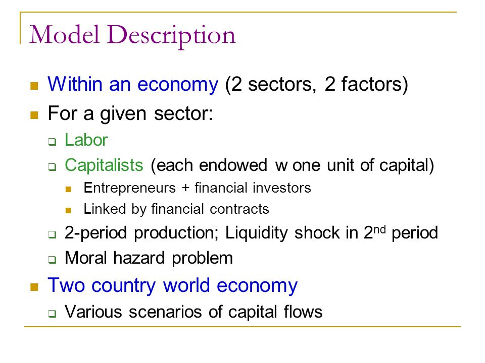 Model Description Within an economy (2 sectors, 2 factors) For a given sector:  Labor  Capitalists (each endowed w one unit of capital) Entrepreneur