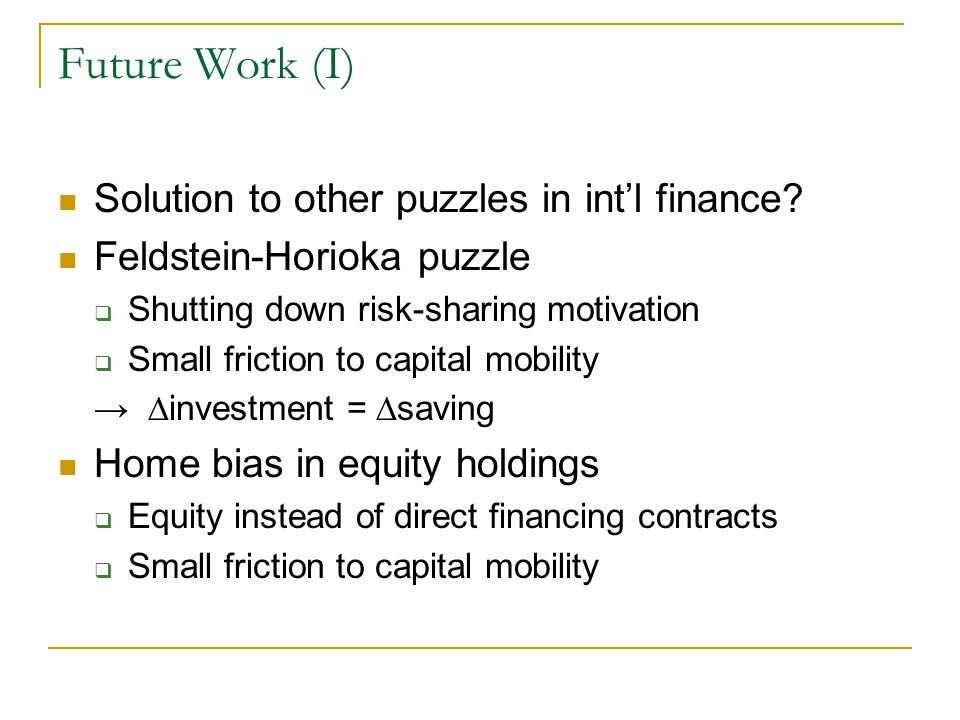 Future Work (I) Solution to other puzzles in int'l finance? Feldstein-Horioka puzzle  Shutting down risk-sharing motivation  Small friction to capit