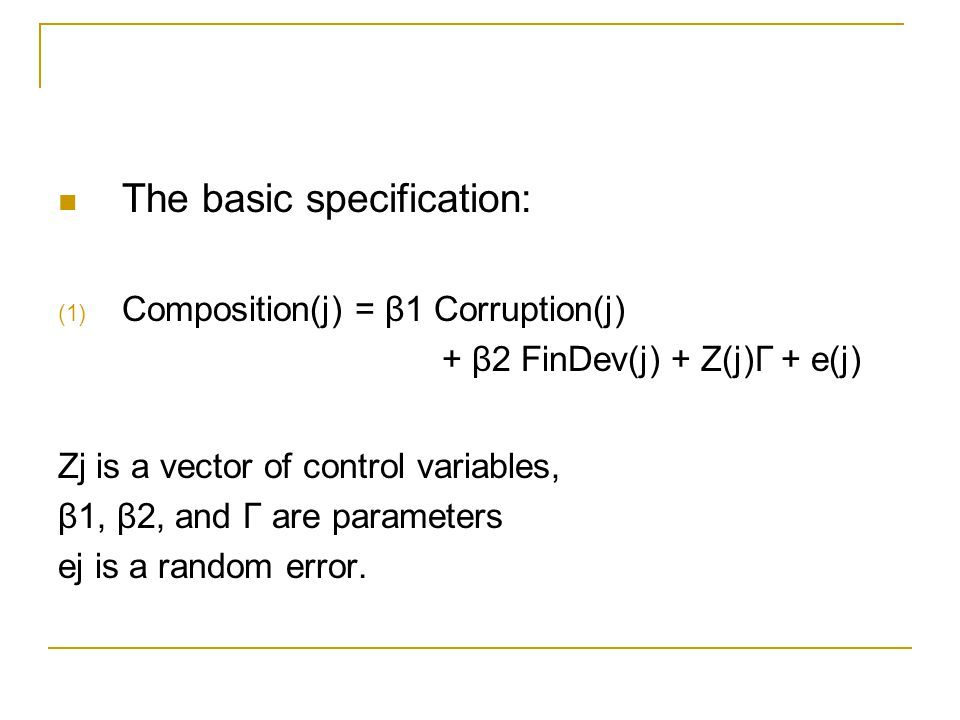 The basic specification: (1) Composition(j) = β1 Corruption(j) + β2 FinDev(j) + Z(j)Γ + e(j) Zj is a vector of control variables, β1, β2, and Γ are pa