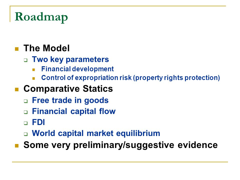 Model Description Within an economy (2 sectors, 2 factors) For a given sector:  Labor  Capitalists (each endowed w one unit of capital) Entrepreneurs + financial investors Linked by financial contracts  2-period production; Liquidity shock in 2 nd period  Moral hazard problem Two country world economy  Various scenarios of capital flows
