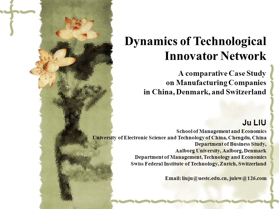 Dynamics of Technological Innovator Network A comparative Case Study on Manufacturing Companies in China, Denmark, and Switzerland Ju LIU School of Management and Economics University of Electronic Science and Technology of China, Chengdu, China Department of Business Study, Aalborg University, Aalborg, Denmark Department of Management, Technology and Economics Swiss Federal Institute of Technology, Zurich, Switzerland Email: liuju@uestc.edu.cn, julew@126.com