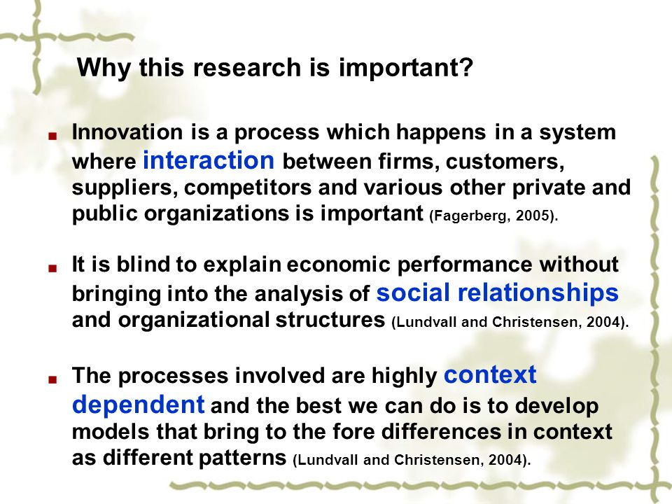 Why this research is important? Innovation is a process which happens in a system where interaction between firms, customers, suppliers, competitors a