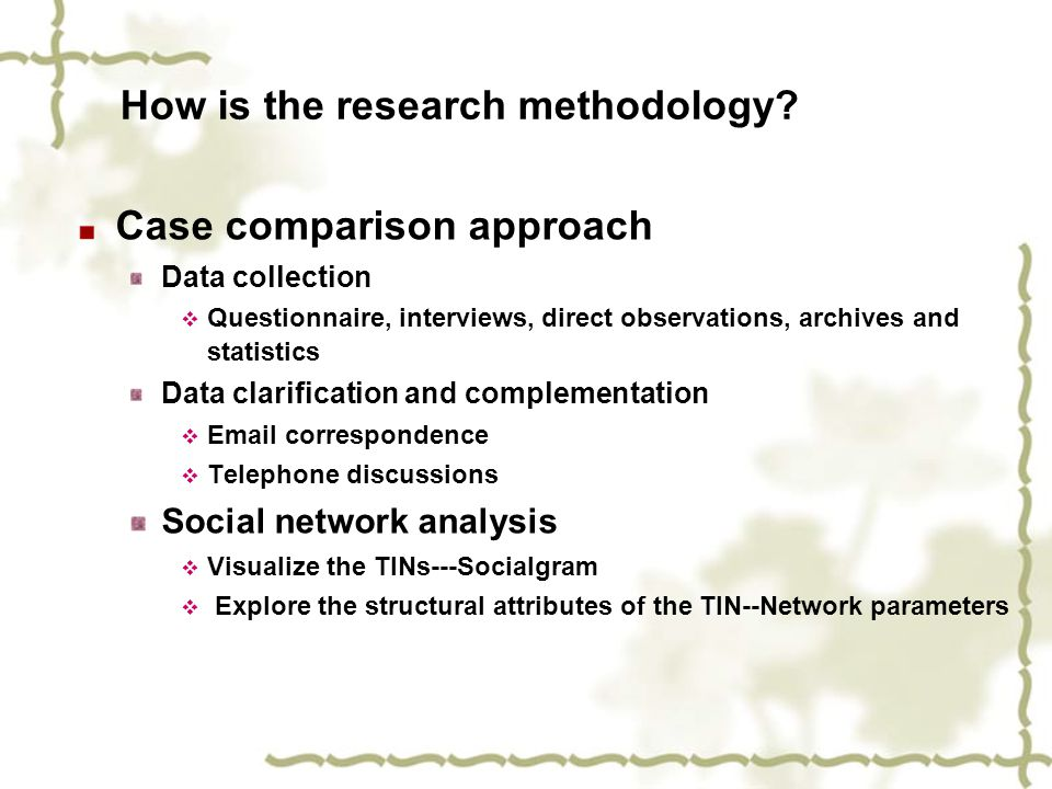How is the research methodology? Case comparison approach Data collection  Questionnaire, interviews, direct observations, archives and statistics Da