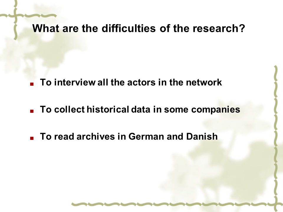 What are the difficulties of the research? To interview all the actors in the network To collect historical data in some companies To read archives in