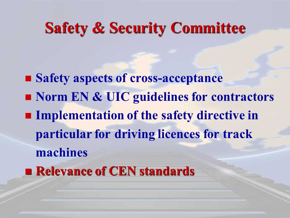 Safety aspects of cross-acceptance Norm EN & UIC guidelines for contractors Implementation of the safety directive in particular for driving licences for track machines Relevance of CEN standards Relevance of CEN standards Safety & Security Committee
