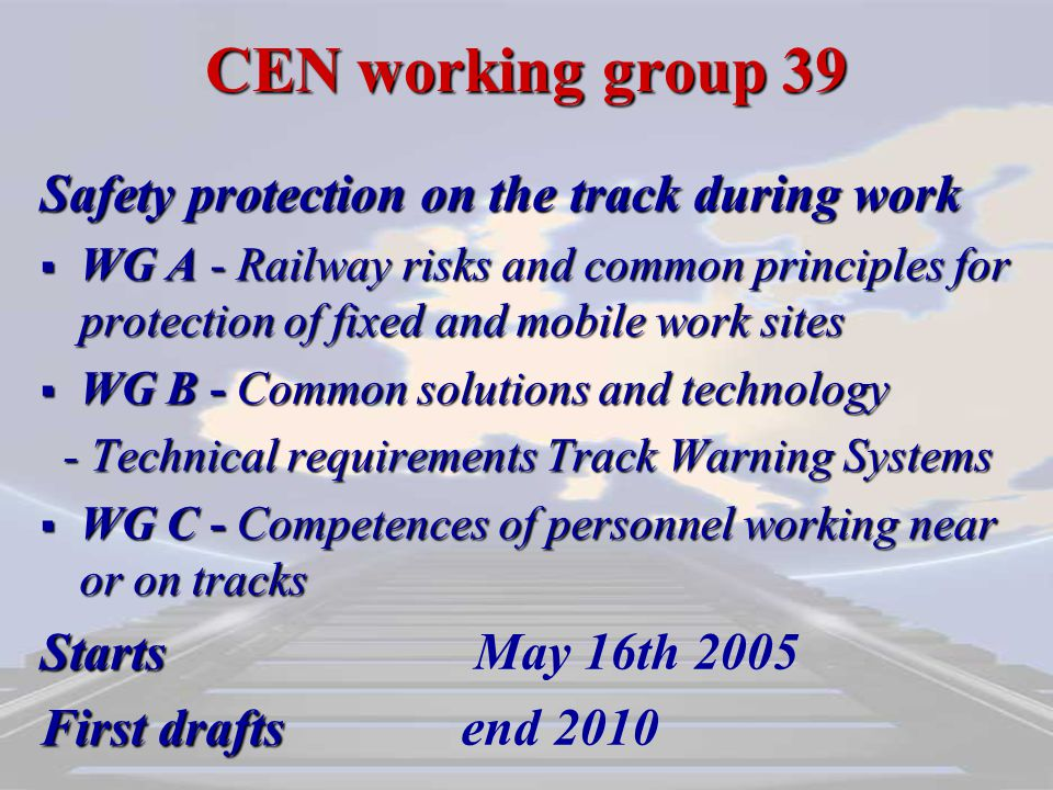 CEN working group 39 Safety protection on the track during work  WG A - Railway risks and common principles for protection of fixed and mobile work sites  WG B - Common solutions and technology - Technical requirements Track Warning Systems - Technical requirements Track Warning Systems  WG C - Competences of personnel working near or on tracks Starts Starts May 16th 2005 First drafts First draftsend 2010