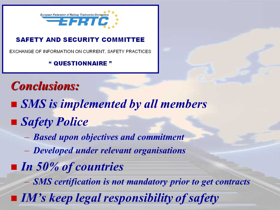 Conclusions: SMS is implemented by all members Safety Police – –Based upon objectives and commitment – –Developed under relevant organisations In 50% of countries – –SMS certification is not mandatory prior to get contracts IM's keep legal responsibility of safety