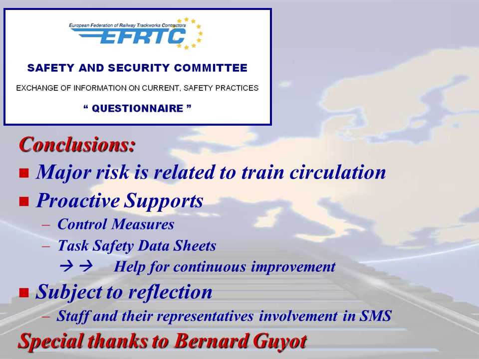 Conclusions: Major risk is related to train circulation Proactive Supports – –Control Measures – –Task Safety Data Sheets   Help for continuous improvement Subject to reflection – –Staff and their representatives involvement in SMS Special thanks to Bernard Guyot