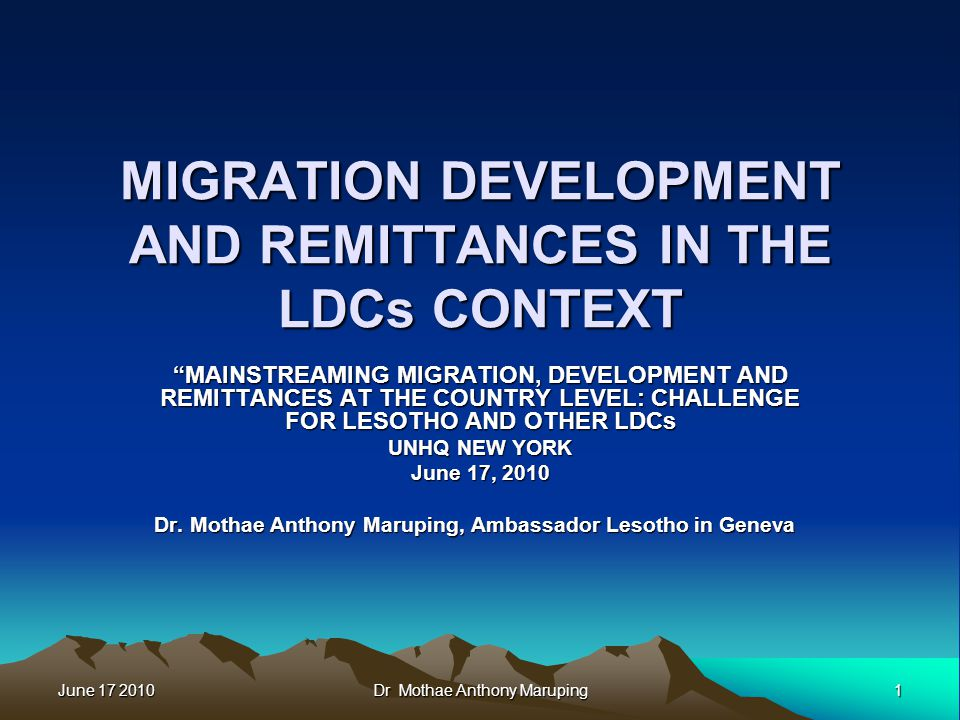 June 17 2010 1 Dr Mothae Anthony Maruping MIGRATION DEVELOPMENT AND REMITTANCES IN THE LDCs CONTEXT MAINSTREAMING MIGRATION, DEVELOPMENT AND REMITTANCES AT THE COUNTRY LEVEL: CHALLENGE FOR LESOTHO AND OTHER LDCs UNHQ NEW YORK June 17, 2010 Dr.