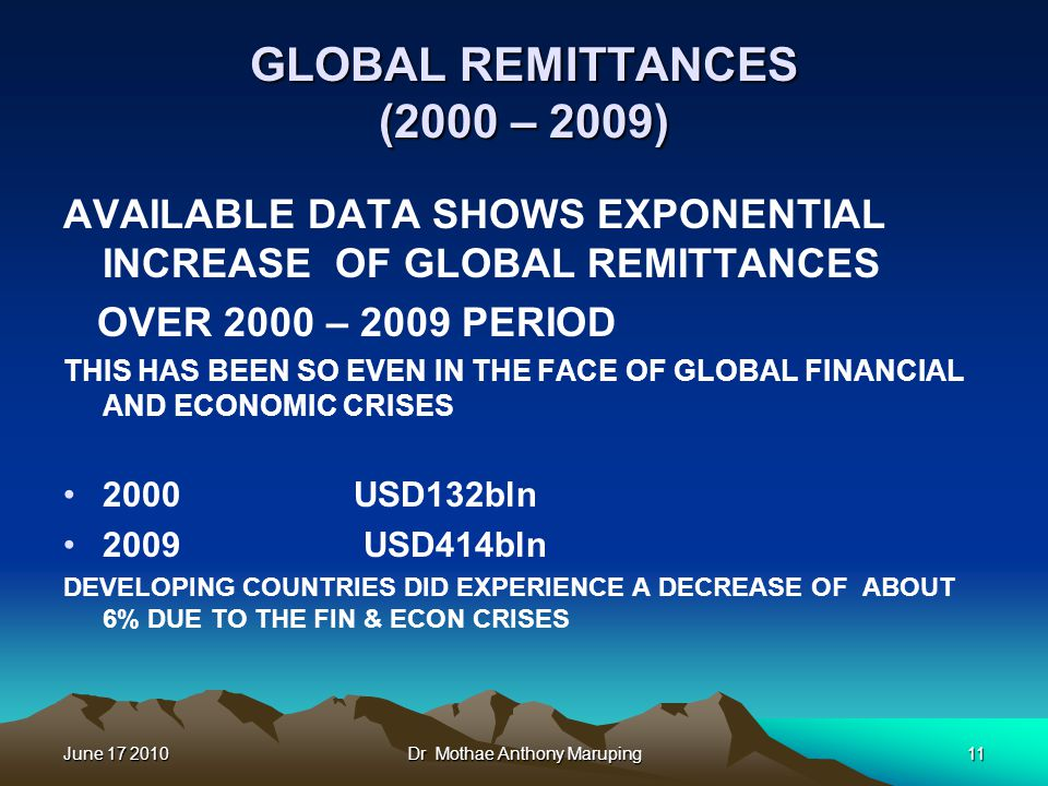 June 17 2010Dr Mothae Anthony Maruping11 GLOBAL REMITTANCES (2000 – 2009) AVAILABLE DATA SHOWS EXPONENTIAL INCREASE OF GLOBAL REMITTANCES OVER 2000 – 2009 PERIOD THIS HAS BEEN SO EVEN IN THE FACE OF GLOBAL FINANCIAL AND ECONOMIC CRISES 2000 USD132bln 2009 USD414bln DEVELOPING COUNTRIES DID EXPERIENCE A DECREASE OF ABOUT 6% DUE TO THE FIN & ECON CRISES