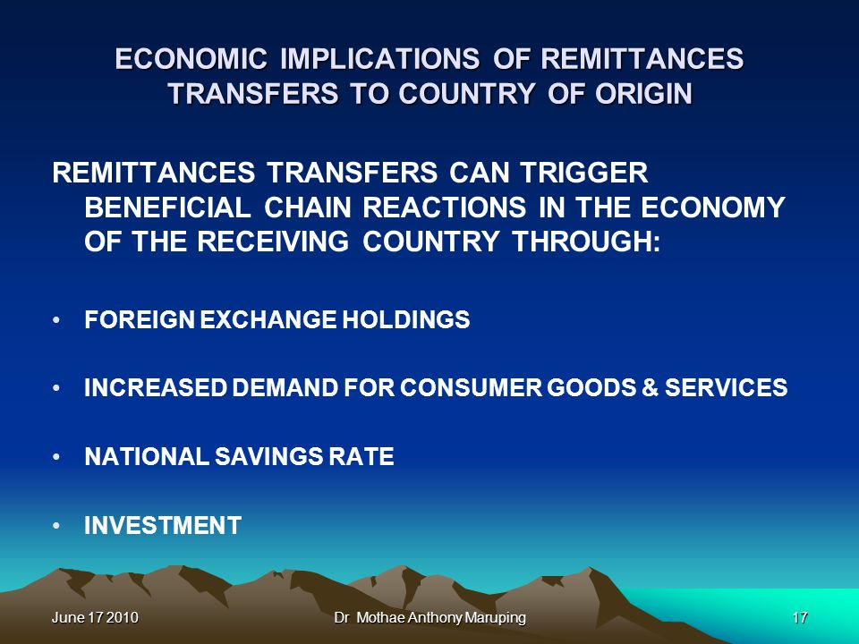 June 17 2010Dr Mothae Anthony Maruping17 ECONOMIC IMPLICATIONS OF REMITTANCES TRANSFERS TO COUNTRY OF ORIGIN REMITTANCES TRANSFERS CAN TRIGGER BENEFICIAL CHAIN REACTIONS IN THE ECONOMY OF THE RECEIVING COUNTRY THROUGH: FOREIGN EXCHANGE HOLDINGS INCREASED DEMAND FOR CONSUMER GOODS & SERVICES NATIONAL SAVINGS RATE INVESTMENT