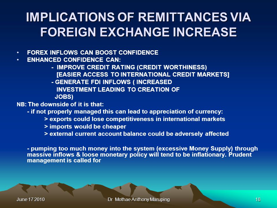June 17 2010Dr Mothae Anthony Maruping18 IMPLICATIONS OF REMITTANCES VIA FOREIGN EXCHANGE INCREASE FOREX INFLOWS CAN BOOST CONFIDENCE ENHANCED CONFIDENCE CAN: - IMPROVE CREDIT RATING (CREDIT WORTHINESS) [EASIER ACCESS TO INTERNATIONAL CREDIT MARKETS] - GENERATE FDI INFLOWS ( INCREASED INVESTMENT LEADING TO CREATION OF JOBS) NB: The downside of it is that: - if not properly managed this can lead to appreciation of currency: > exports could lose competitiveness in international markets > imports would be cheaper > external current account balance could be adversely affected - pumping too much money into the system (excessive Money Supply) through massive inflows & loose monetary policy will tend to be inflationary.