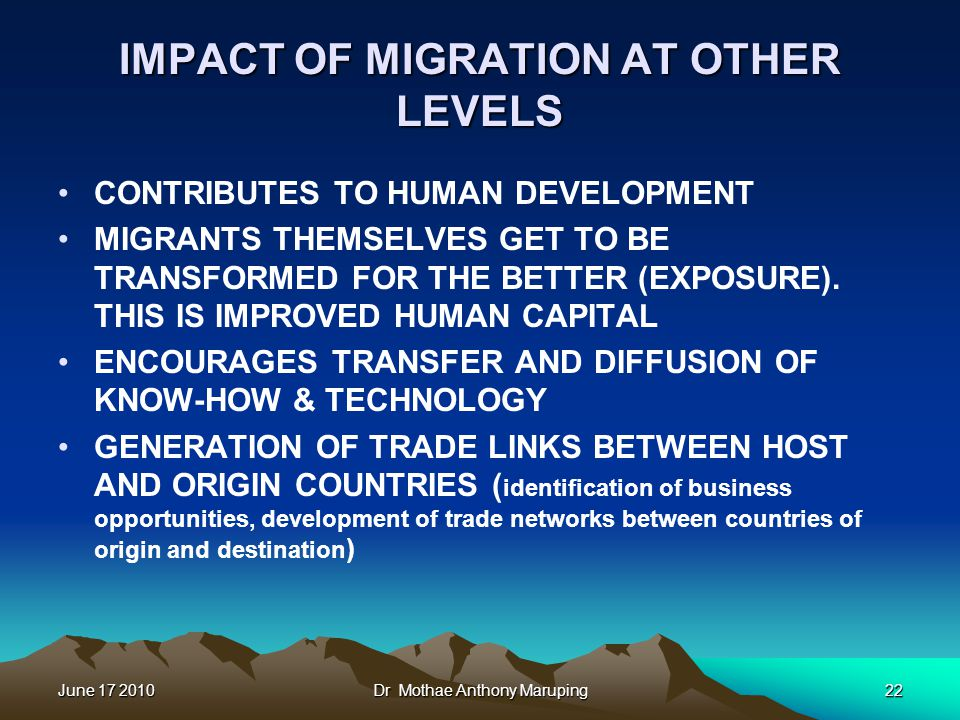 June 17 2010Dr Mothae Anthony Maruping22 IMPACT OF MIGRATION AT OTHER LEVELS CONTRIBUTES TO HUMAN DEVELOPMENT MIGRANTS THEMSELVES GET TO BE TRANSFORMED FOR THE BETTER (EXPOSURE).