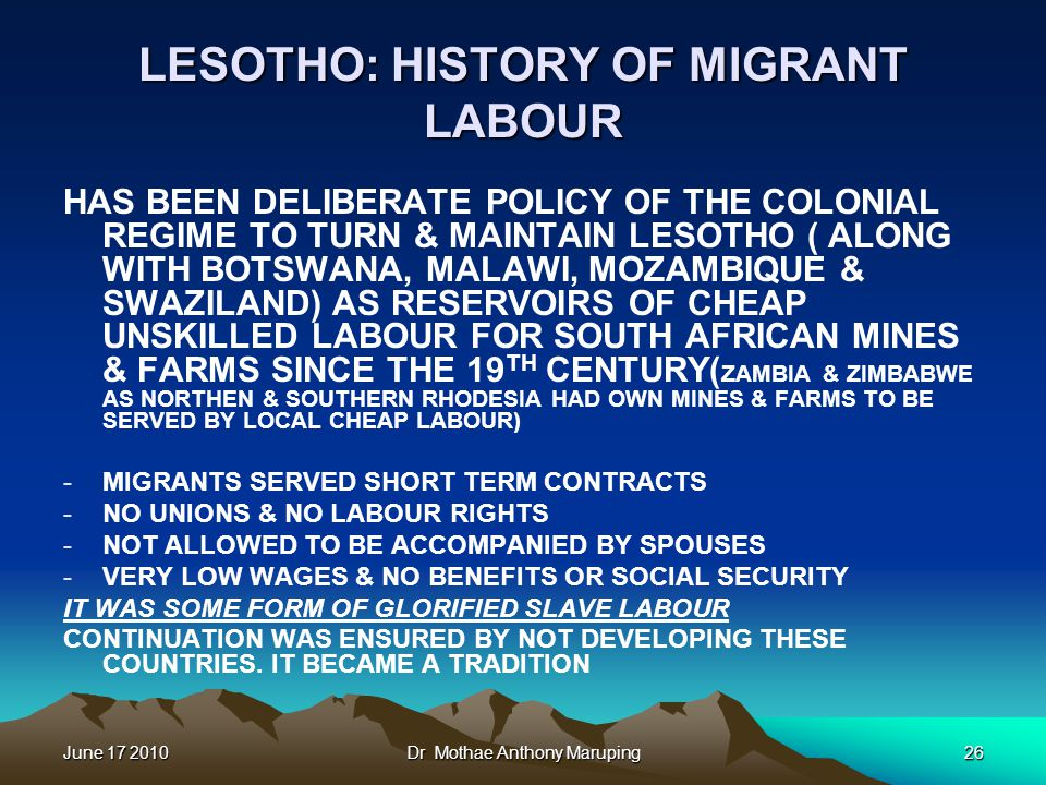 June 17 2010Dr Mothae Anthony Maruping26 LESOTHO: HISTORY OF MIGRANT LABOUR HAS BEEN DELIBERATE POLICY OF THE COLONIAL REGIME TO TURN & MAINTAIN LESOTHO ( ALONG WITH BOTSWANA, MALAWI, MOZAMBIQUE & SWAZILAND) AS RESERVOIRS OF CHEAP UNSKILLED LABOUR FOR SOUTH AFRICAN MINES & FARMS SINCE THE 19 TH CENTURY( ZAMBIA & ZIMBABWE AS NORTHEN & SOUTHERN RHODESIA HAD OWN MINES & FARMS TO BE SERVED BY LOCAL CHEAP LABOUR) -MIGRANTS SERVED SHORT TERM CONTRACTS -NO UNIONS & NO LABOUR RIGHTS -NOT ALLOWED TO BE ACCOMPANIED BY SPOUSES -VERY LOW WAGES & NO BENEFITS OR SOCIAL SECURITY IT WAS SOME FORM OF GLORIFIED SLAVE LABOUR CONTINUATION WAS ENSURED BY NOT DEVELOPING THESE COUNTRIES.