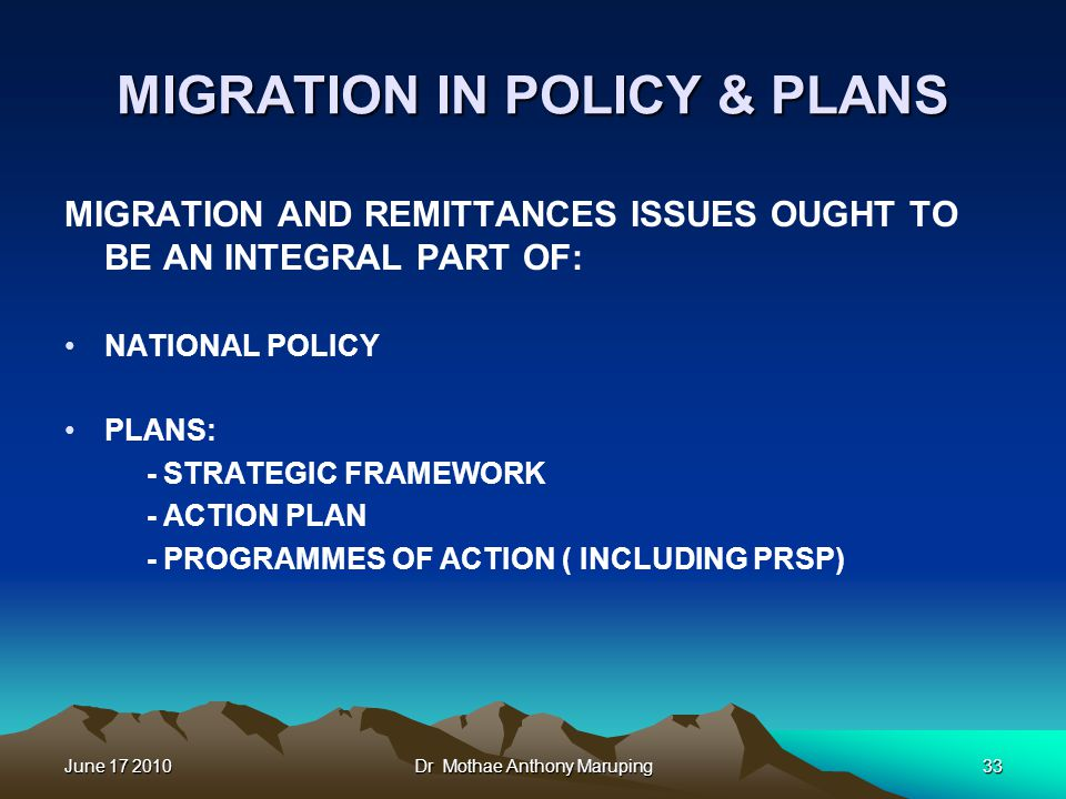 June 17 2010Dr Mothae Anthony Maruping33 MIGRATION IN POLICY & PLANS MIGRATION AND REMITTANCES ISSUES OUGHT TO BE AN INTEGRAL PART OF: NATIONAL POLICY PLANS: - STRATEGIC FRAMEWORK - ACTION PLAN - PROGRAMMES OF ACTION ( INCLUDING PRSP)