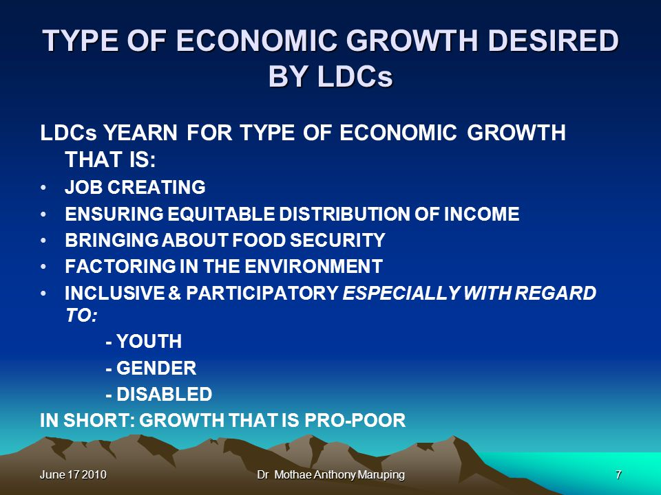 June 17 2010Dr Mothae Anthony Maruping7 TYPE OF ECONOMIC GROWTH DESIRED BY LDCs LDCs YEARN FOR TYPE OF ECONOMIC GROWTH THAT IS: JOB CREATING ENSURING
