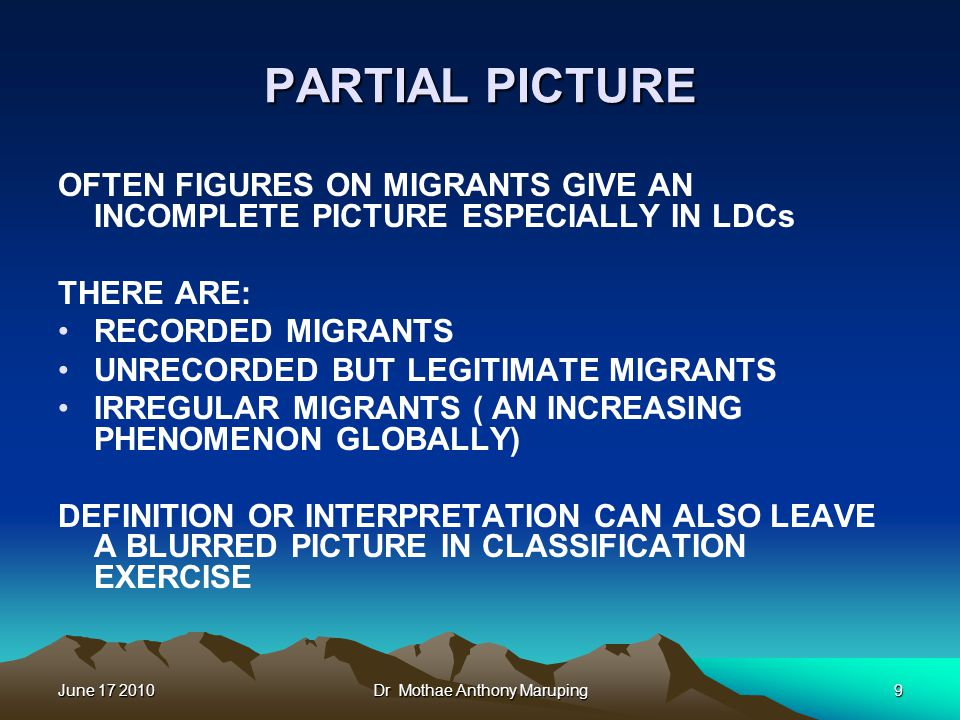 June 17 2010Dr Mothae Anthony Maruping9 PARTIAL PICTURE OFTEN FIGURES ON MIGRANTS GIVE AN INCOMPLETE PICTURE ESPECIALLY IN LDCs THERE ARE: RECORDED MIGRANTS UNRECORDED BUT LEGITIMATE MIGRANTS IRREGULAR MIGRANTS ( AN INCREASING PHENOMENON GLOBALLY) DEFINITION OR INTERPRETATION CAN ALSO LEAVE A BLURRED PICTURE IN CLASSIFICATION EXERCISE