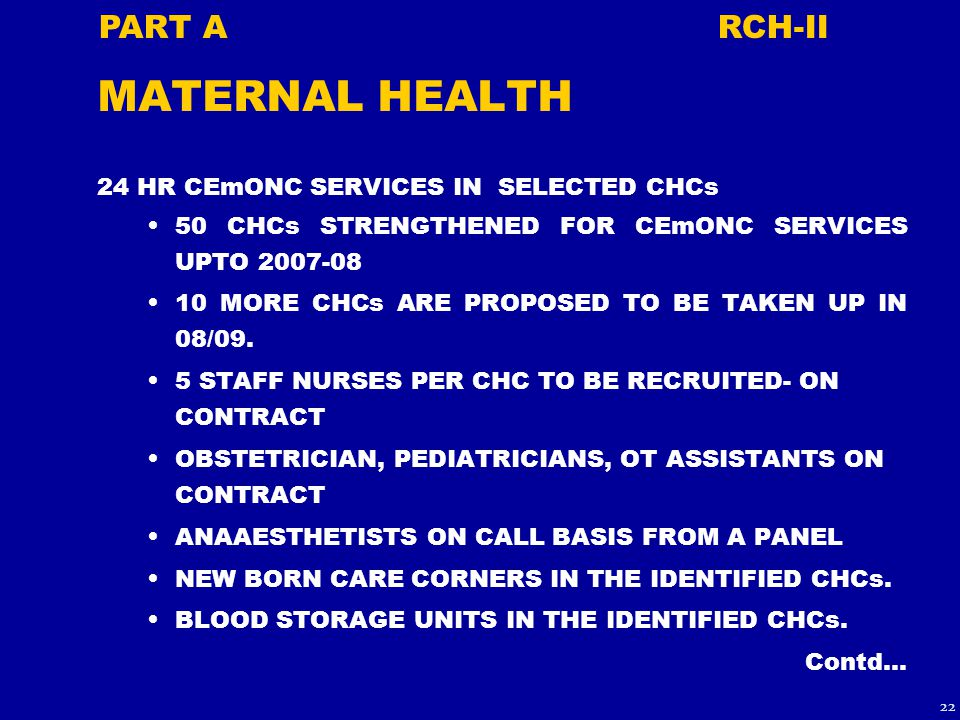 MATERNAL HEALTH 24 HR CEmONC SERVICES IN SELECTED CHCs 50 CHCs STRENGTHENED FOR CEmONC SERVICES UPTO 2007-08 10 MORE CHCs ARE PROPOSED TO BE TAKEN UP IN 08/09.