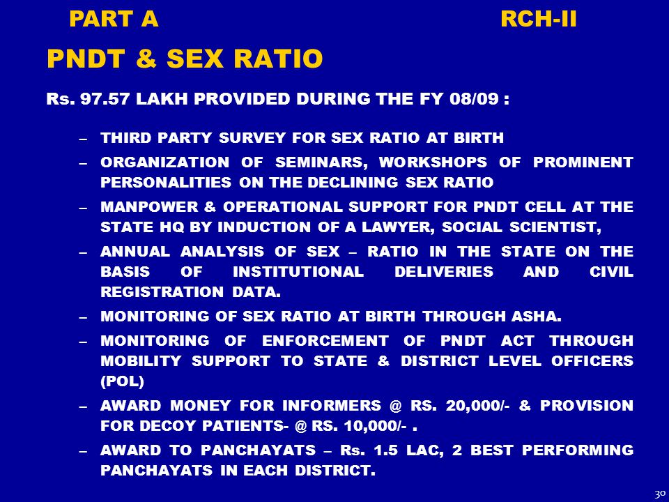 PNDT & SEX RATIO Rs. 97.57 LAKH PROVIDED DURING THE FY 08/09 : –THIRD PARTY SURVEY FOR SEX RATIO AT BIRTH –ORGANIZATION OF SEMINARS, WORKSHOPS OF PROM