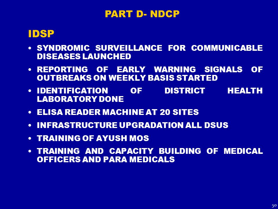 IDSP SYNDROMIC SURVEILLANCE FOR COMMUNICABLE DISEASES LAUNCHED REPORTING OF EARLY WARNING SIGNALS OF OUTBREAKS ON WEEKLY BASIS STARTED IDENTIFICATION OF DISTRICT HEALTH LABORATORY DONE ELISA READER MACHINE AT 20 SITES INFRASTRUCTURE UPGRADATION ALL DSUS TRAINING OF AYUSH MOS TRAINING AND CAPACITY BUILDING OF MEDICAL OFFICERS AND PARA MEDICALS PART D- NDCP 50