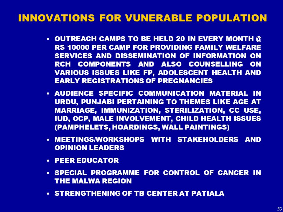 INNOVATIONS FOR VUNERABLE POPULATION OUTREACH CAMPS TO BE HELD 20 IN EVERY MONTH @ RS 10000 PER CAMP FOR PROVIDING FAMILY WELFARE SERVICES AND DISSEMINATION OF INFORMATION ON RCH COMPONENTS AND ALSO COUNSELLING ON VARIOUS ISSUES LIKE FP, ADOLESCENT HEALTH AND EARLY REGISTRATIONS OF PREGNANCIES AUDIENCE SPECIFIC COMMUNICATION MATERIAL IN URDU, PUNJABI PERTAINING TO THEMES LIKE AGE AT MARRIAGE, IMMUNIZATION, STERILIZATION, CC USE, IUD, OCP, MALE INVOLVEMENT, CHILD HEALTH ISSUES (PAMPHELETS, HOARDINGS, WALL PAINTINGS) MEETINGS/WORKSHOPS WITH STAKEHOLDERS AND OPINION LEADERS PEER EDUCATOR SPECIAL PROGRAMME FOR CONTROL OF CANCER IN THE MALWA REGION STRENGTHENING OF TB CENTER AT PATIALA 53