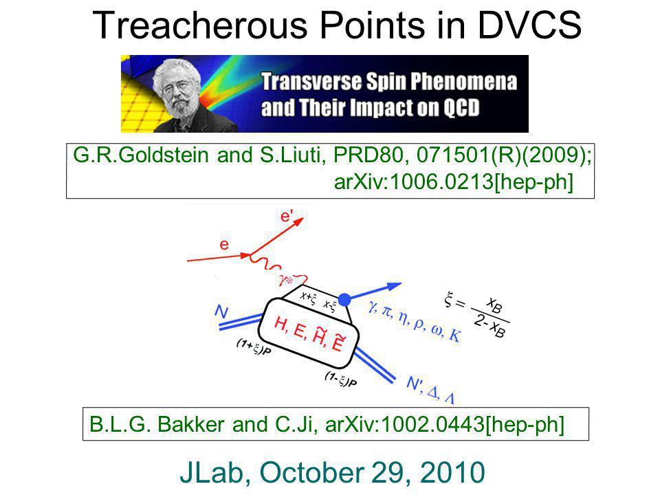 Treacherous Points in DVCS JLab, October 29, 2010 G.R.Goldstein and S.Liuti, PRD80, 071501(R)(2009); arXiv:1006.0213[hep-ph] B.L.G.